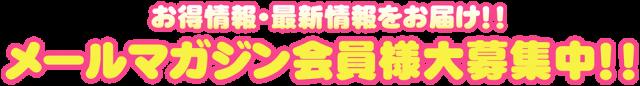 お得情報・最新情報をお届け!!メールマガジン会員様大募集中!!